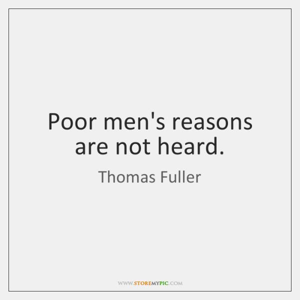 Poor men's reasons are not heard.