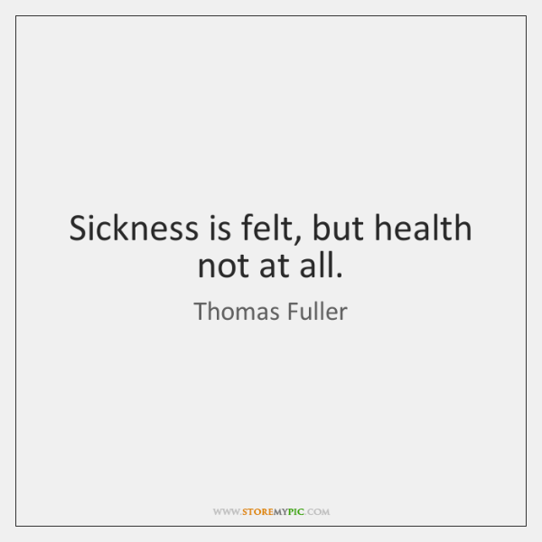 Sickness is felt, but health not at all.