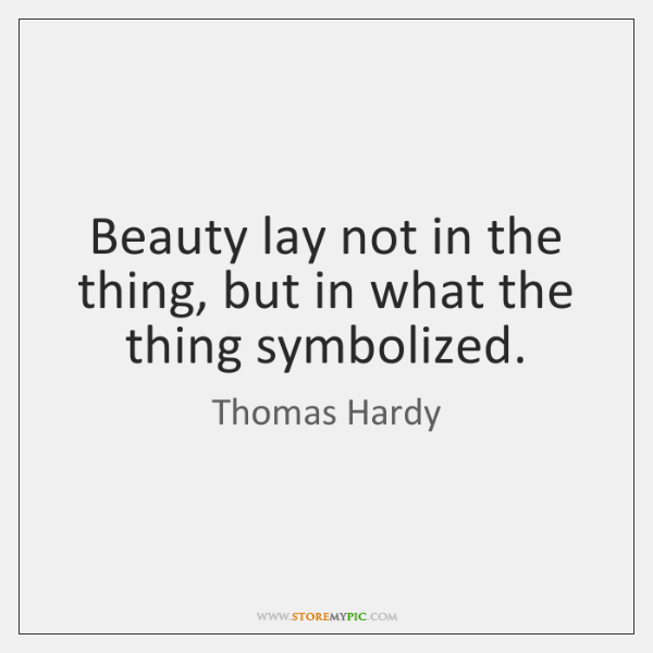 Beauty lay not in the thing, but in what the thing symbolized.