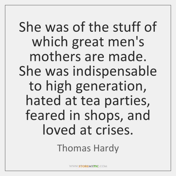 She was of the stuff of which great men's mothers are made. ...