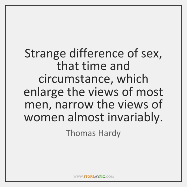 Strange difference of sex, that time and circumstance, which enlarge the views ...