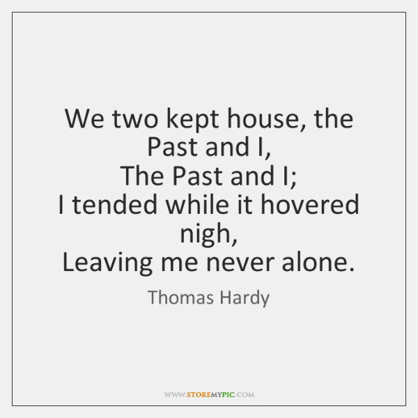 We two kept house, the Past and I,   The Past and I;   ...