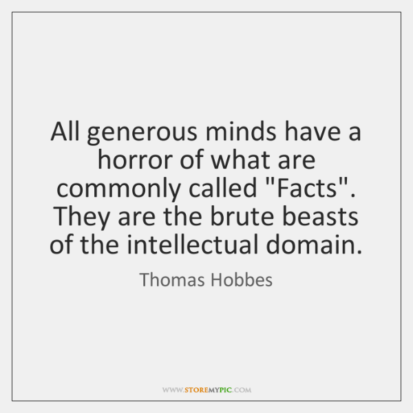"All generous minds have a horror of what are commonly called ""Facts"". ..."