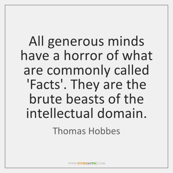 All generous minds have a horror of what are commonly called 'Facts'. ...