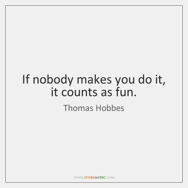 If nobody makes you do it, it counts as fun.