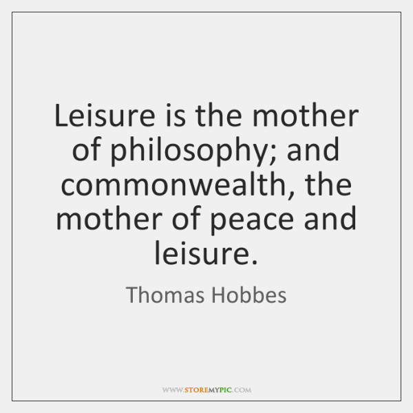 Leisure is the mother of philosophy; and commonwealth, the mother of peace ...