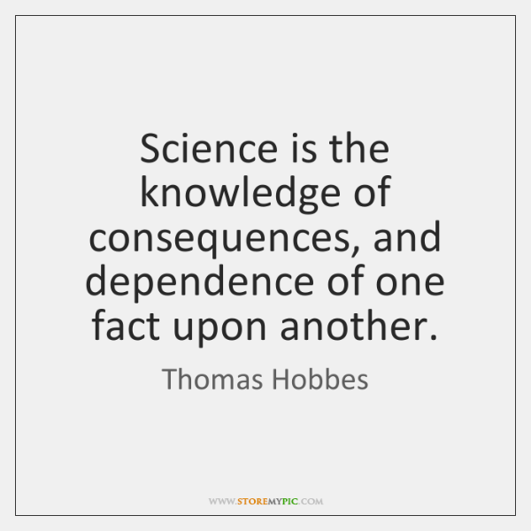 Science is the knowledge of consequences, and dependence of one fact upon ...