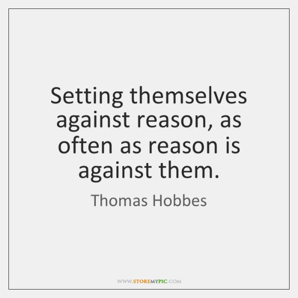 Setting themselves against reason, as often as reason is against them.
