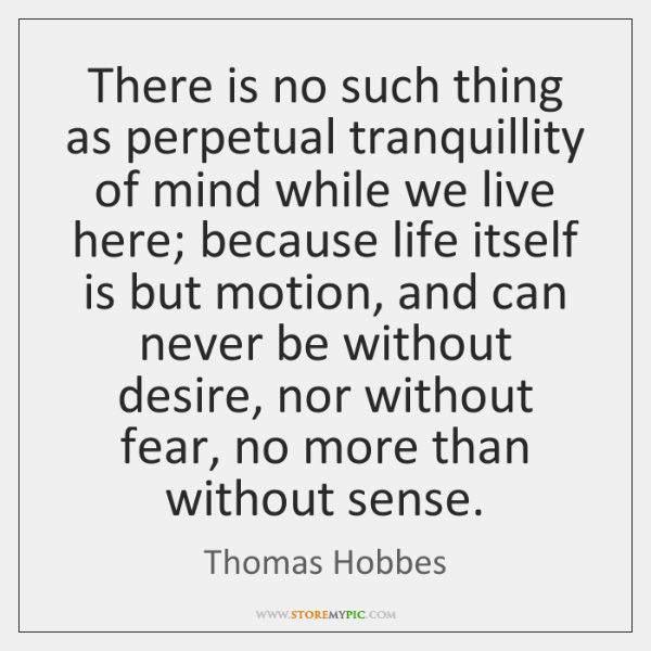 There is no such thing as perpetual tranquillity of mind while we ...