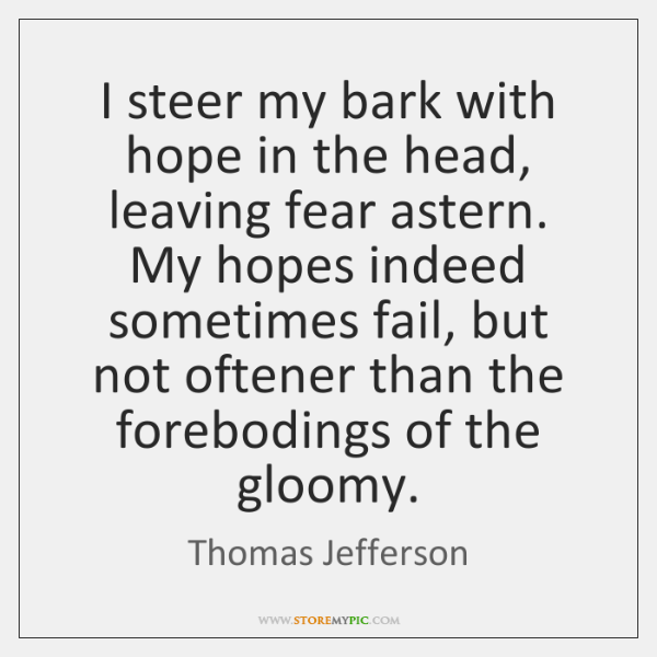 I steer my bark with hope in the head, leaving fear astern. ...
