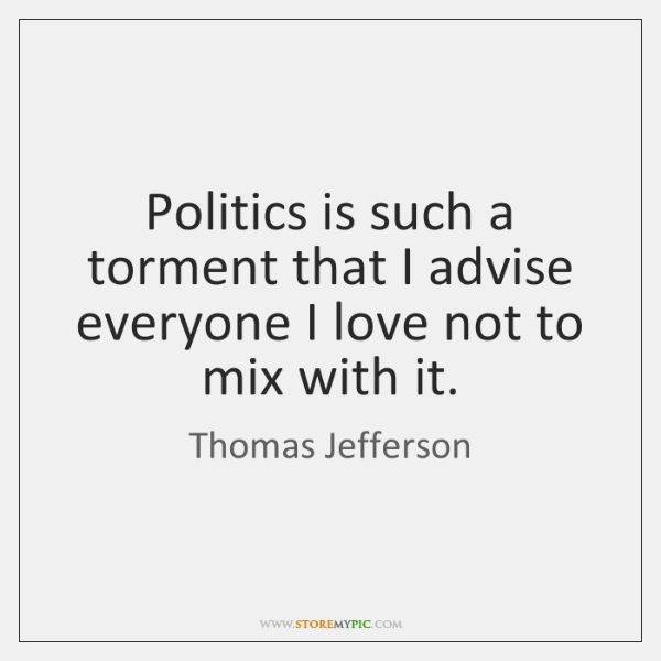 Politics is such a torment that I advise everyone I love not ...