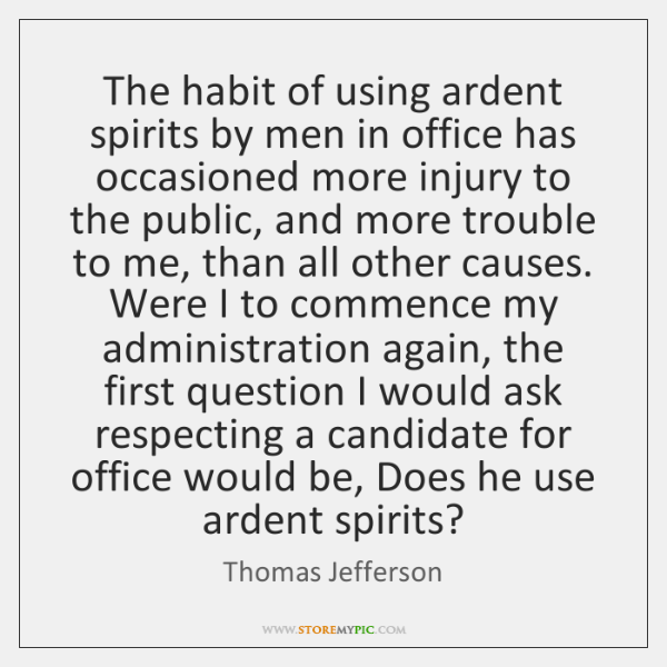 The habit of using ardent spirits by men in office has occasioned ...