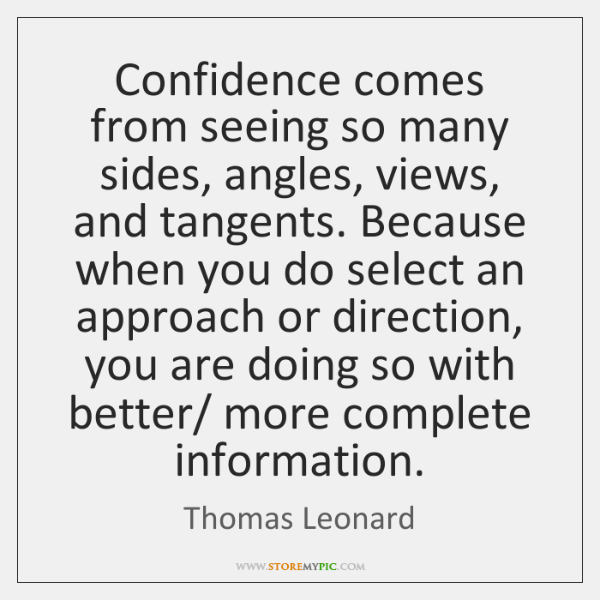 Confidence comes from seeing so many sides, angles, views, and tangents. Because ...
