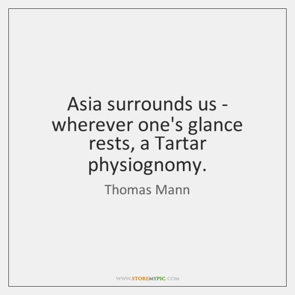 Asia surrounds us - wherever one's glance rests, a Tartar physiognomy.