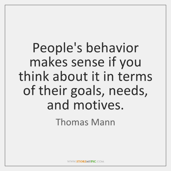 People's behavior makes sense if you think about it in terms of ...