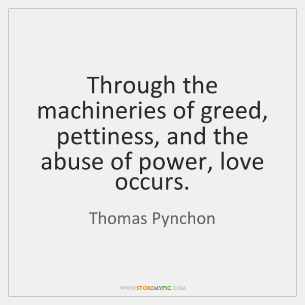 Through the machineries of greed, pettiness, and the abuse of power, love ...