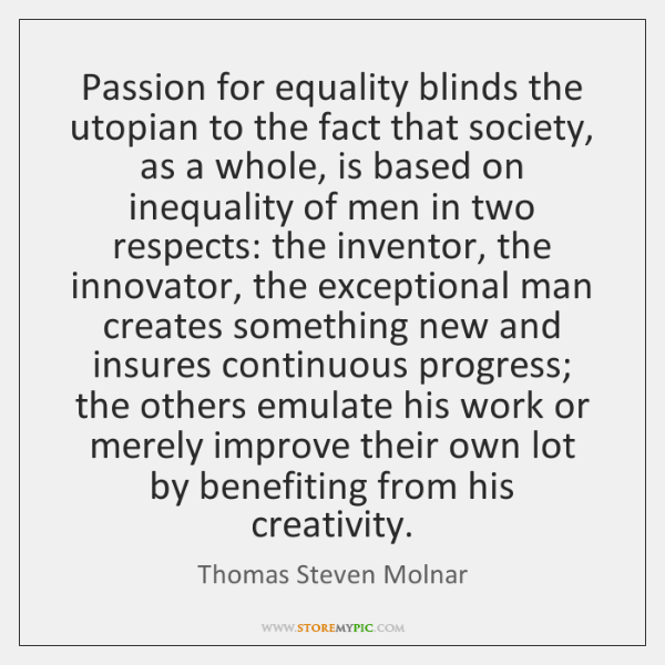 Passion for equality blinds the utopian to the fact that society, as ...