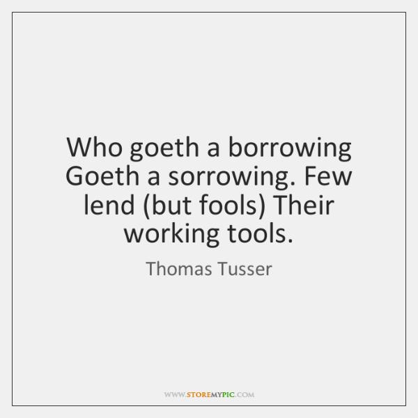 Who goeth a borrowing Goeth a sorrowing. Few lend (but fools) Their ...