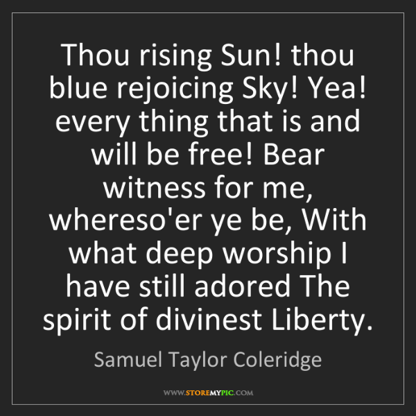 Samuel Taylor Coleridge: Thou rising Sun! thou blue rejoicing Sky! Yea! every...