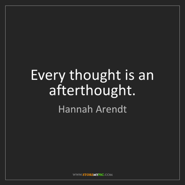 Hannah Arendt: Every thought is an afterthought.
