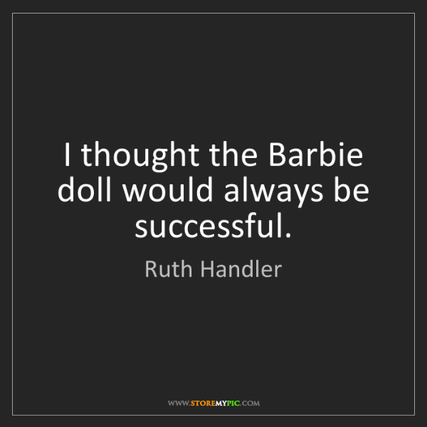 Ruth Handler: I thought the Barbie doll would always be successful.