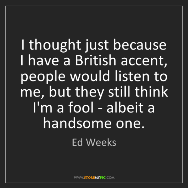 Ed Weeks: I thought just because I have a British accent, people...