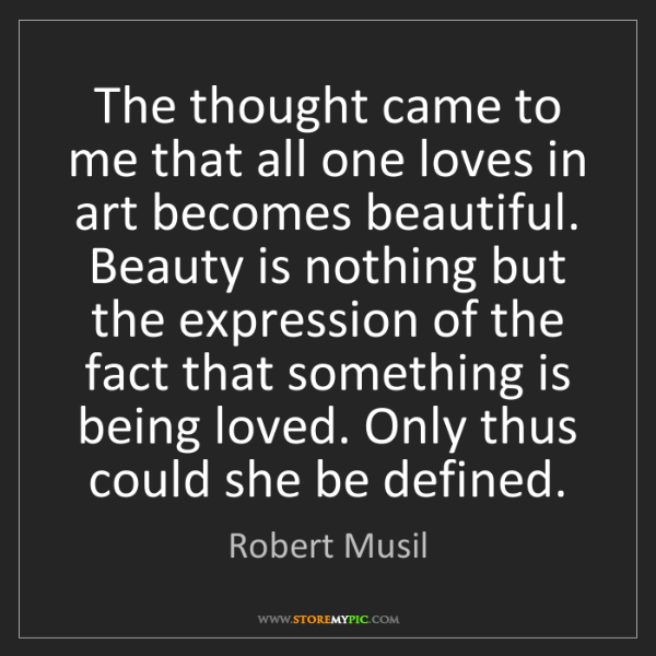 Robert Musil: The thought came to me that all one loves in art becomes...