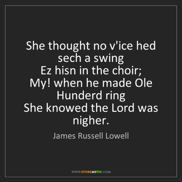 James Russell Lowell: She thought no v'ice hed sech a swing   Ez hisn in the...