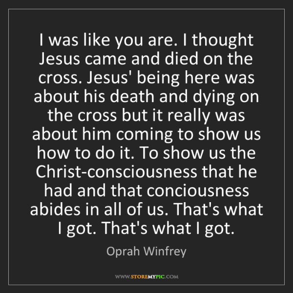 Oprah Winfrey: I was like you are. I thought Jesus came and died on...