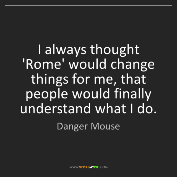 Danger Mouse: I always thought 'Rome' would change things for me, that...