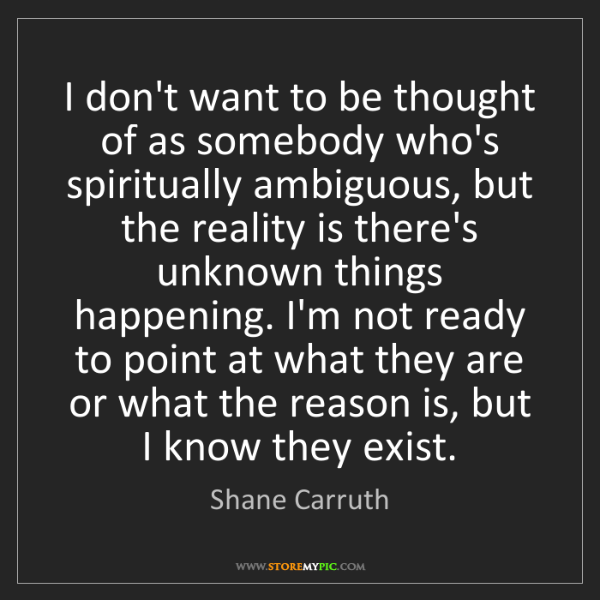 Shane Carruth: I don't want to be thought of as somebody who's spiritually...