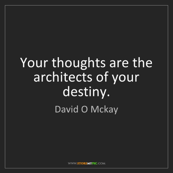 David O Mckay: Your thoughts are the architects of your destiny.