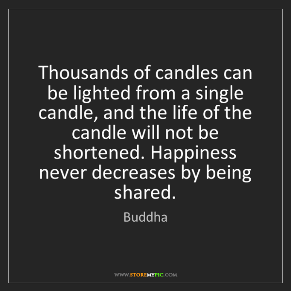 Buddha: Thousands of candles can be lighted from a single candle,...