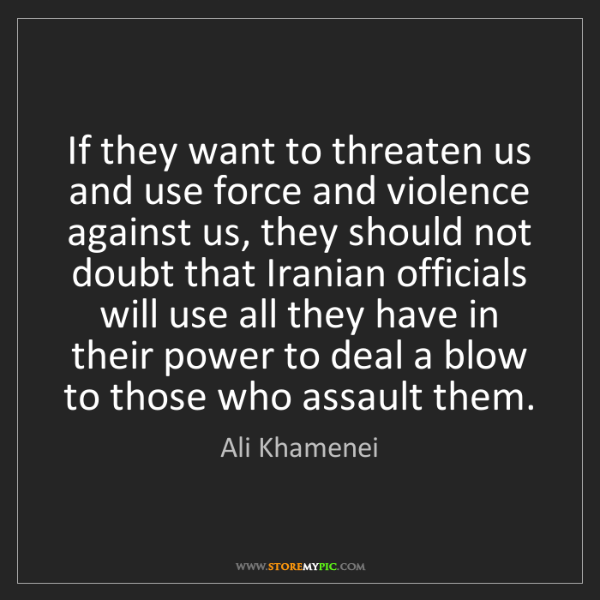 Ali Khamenei: If they want to threaten us and use force and violence...