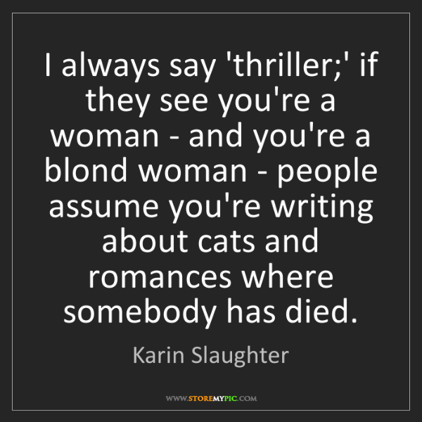 Karin Slaughter: I always say 'thriller;' if they see you're a woman -...