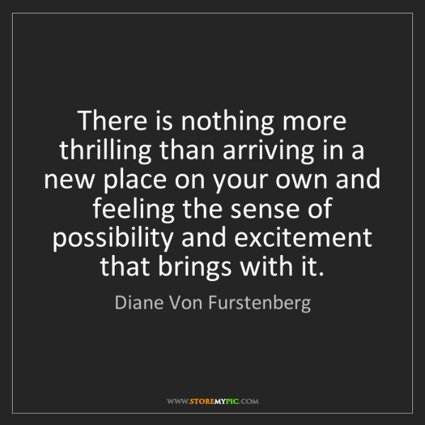 Diane Von Furstenberg: There is nothing more thrilling than arriving in a new...