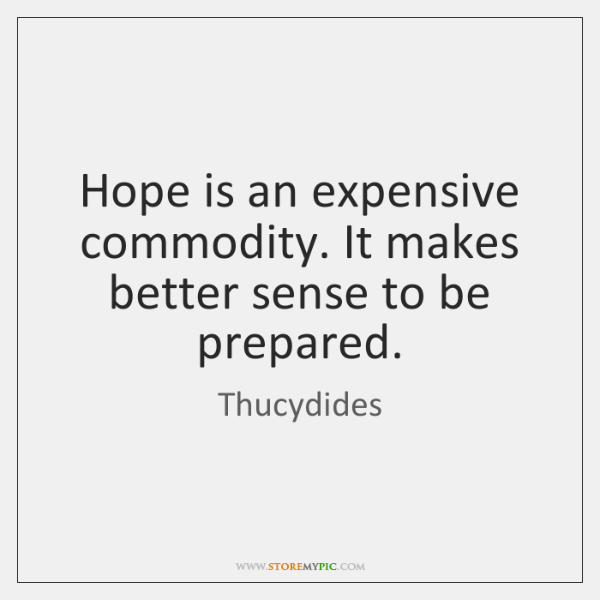 Hope is an expensive commodity. It makes better sense to be prepared.