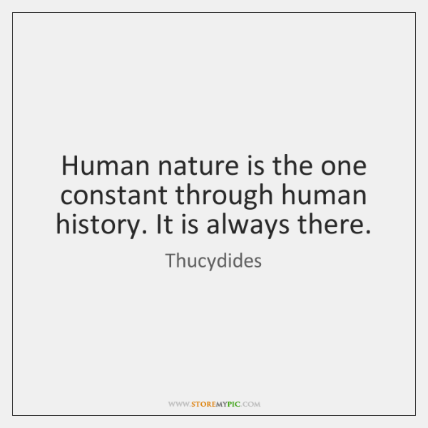 Human nature is the one constant through human history. It is always ...