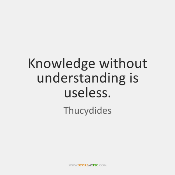 Knowledge without understanding is useless.