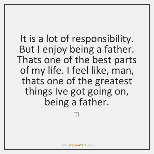 It is a lot of responsibility. But I enjoy being a father. ...