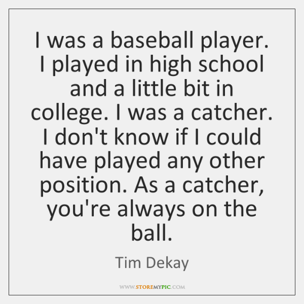 I was a baseball player. I played in high school and a ...