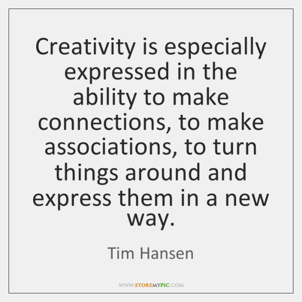 Creativity is especially expressed in the ability to make connections, to make ...