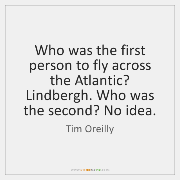 Who was the first person to fly across the Atlantic? Lindbergh. Who ...