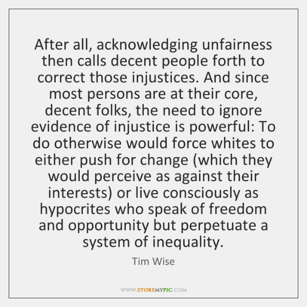 After all, acknowledging unfairness then calls decent people forth to correct those ...