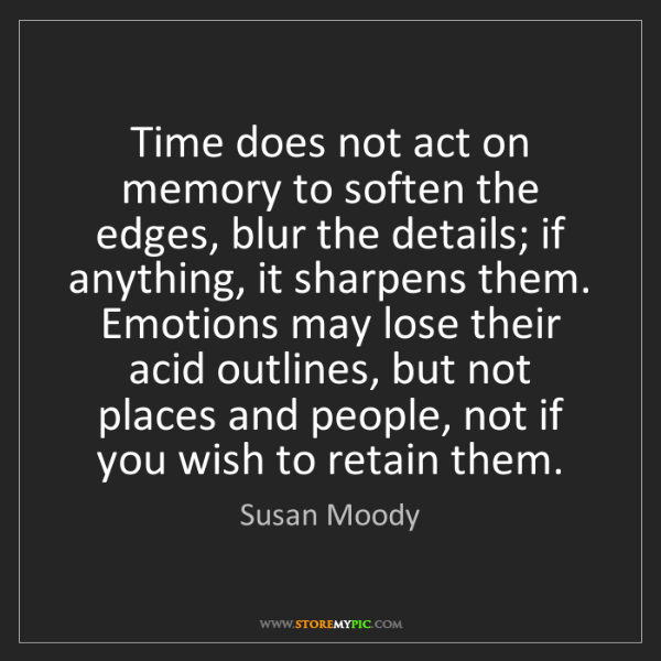 Susan Moody: Time does not act on memory to soften the edges, blur...