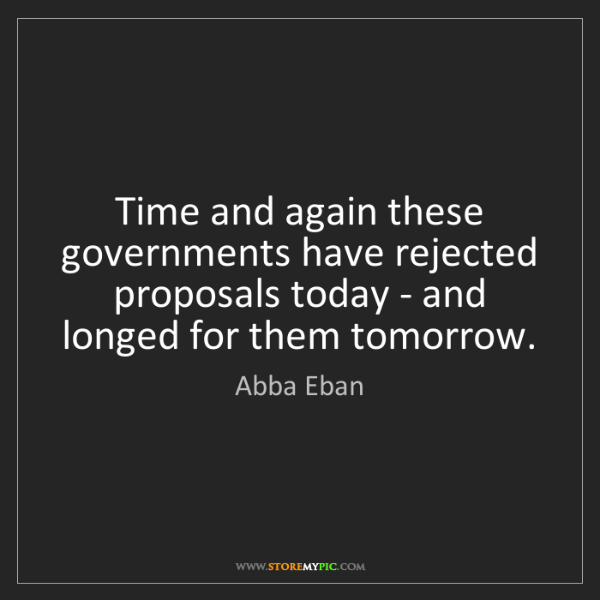 Abba Eban: Time and again these governments have rejected proposals...