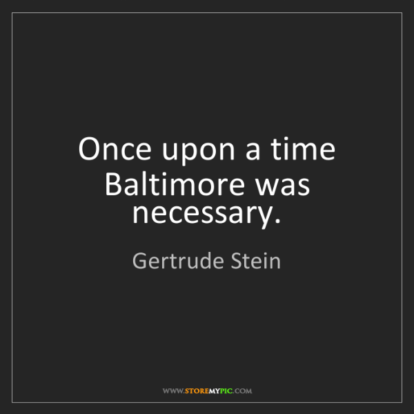 Gertrude Stein: Once upon a time Baltimore was necessary.
