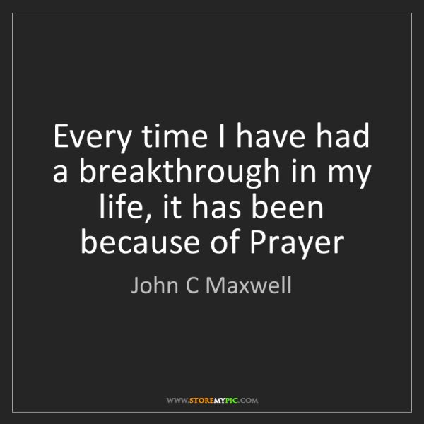 John C Maxwell: Every time I have had a breakthrough in my life, it has...