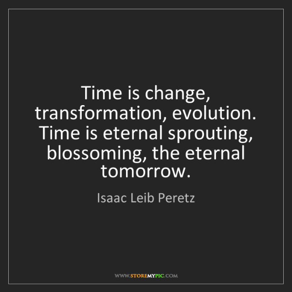 Isaac Leib Peretz: Time is change, transformation, evolution. Time is eternal...