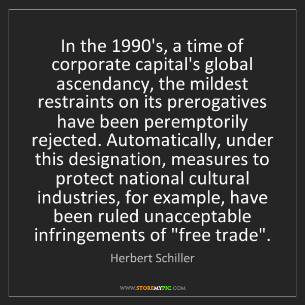 Herbert Schiller: In the 1990's, a time of corporate capital's global ascendancy,...